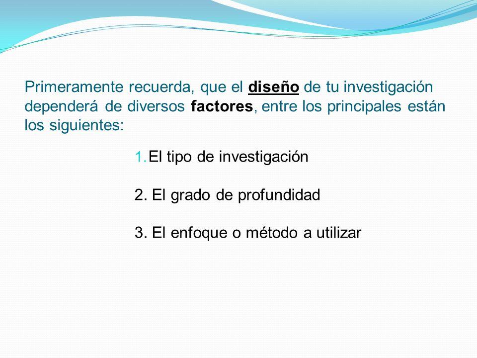 Primeramente recuerda, que el diseño de tu investigación dependerá de diversos factores, entre los principales están los siguientes: 1. El tipo de inv