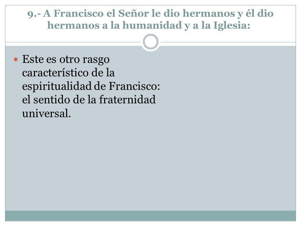 9.- A Francisco el Señor le dio hermanos y él dio hermanos a la humanidad y a la Iglesia: Este es otro rasgo característico de la espiritualidad de Fr