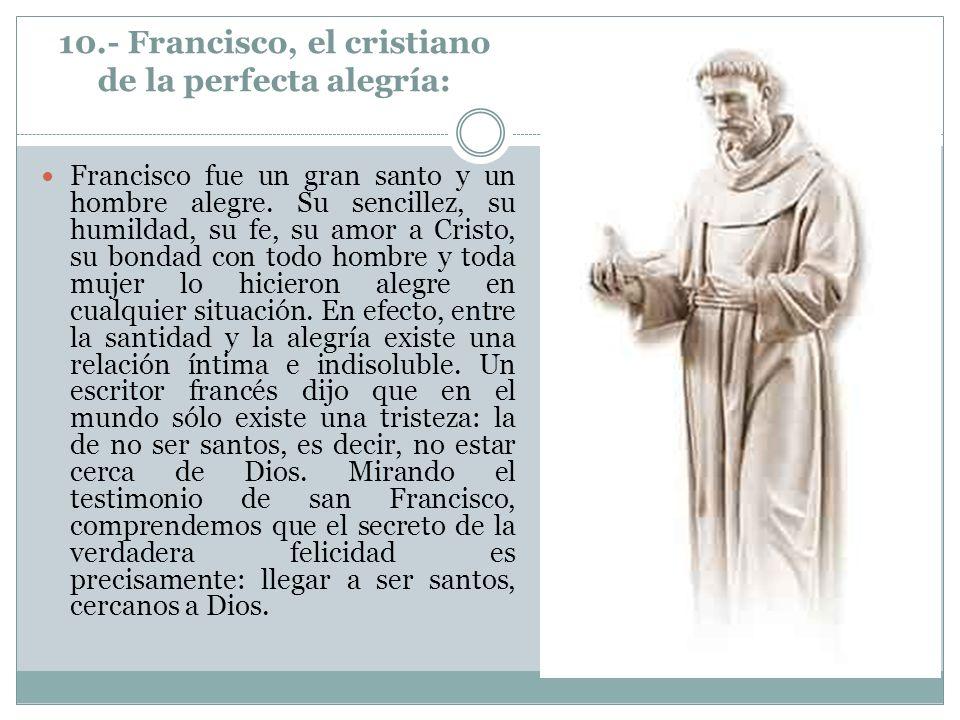 10.- Francisco, el cristiano de la perfecta alegría: Francisco fue un gran santo y un hombre alegre. Su sencillez, su humildad, su fe, su amor a Crist