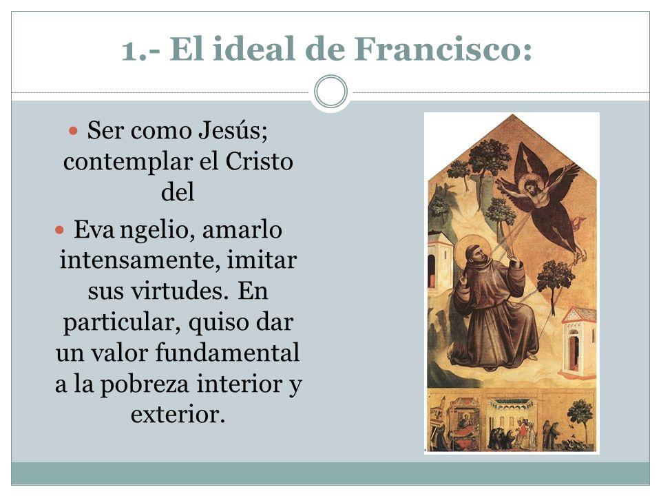 1.- El ideal de Francisco: Ser como Jesús; contemplar el Cristo del Evangelio, amarlo intensamente, imitar sus virtudes. En particular, quiso dar un v