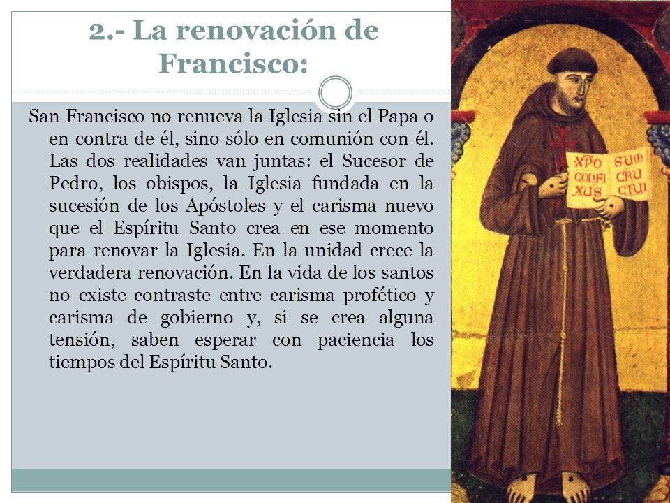 2.- La renovación de Francisco: San Francisco no renueva la Iglesia sin el Papa o en contra de él, sino sólo en comunión con él. Las dos realidades va