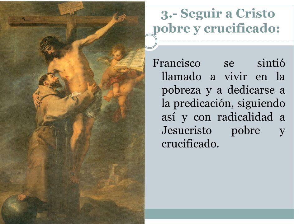 3.- Seguir a Cristo pobre y crucificado: Francisco se sintió llamado a vivir en la pobreza y a dedicarse a la predicación, siguiendo así y con radical