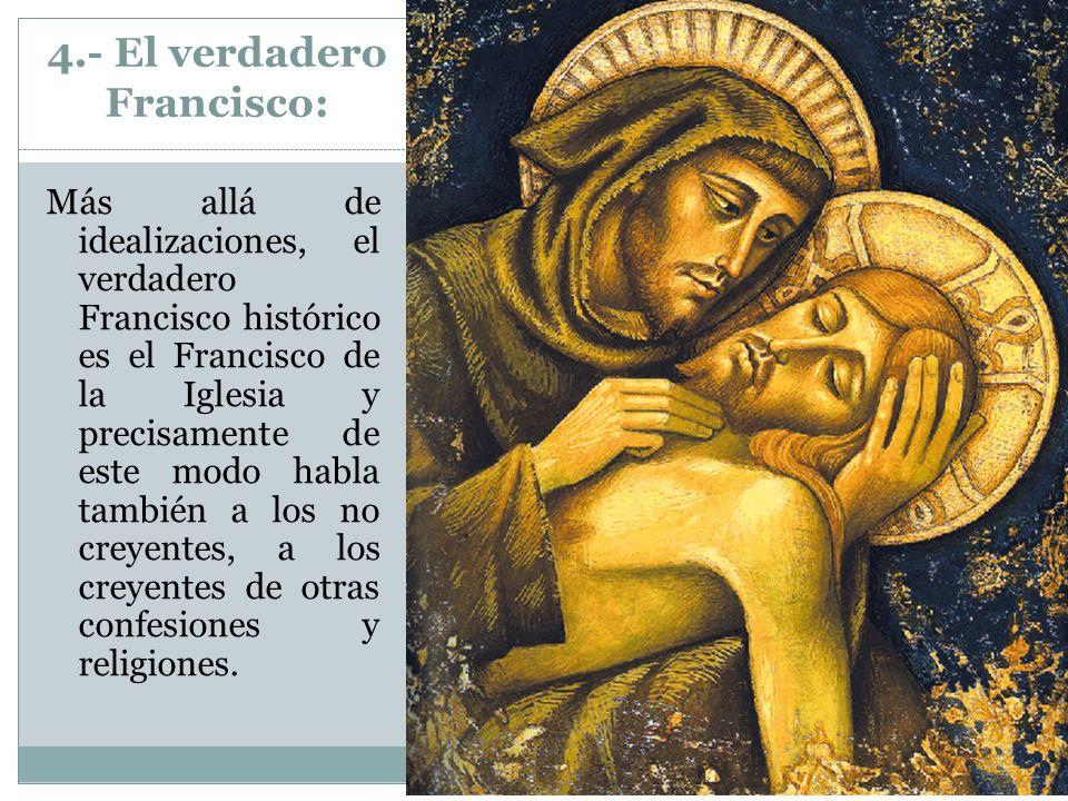 4.- El verdadero Francisco: Más allá de idealizaciones, el verdadero Francisco histórico es el Francisco de la Iglesia y precisamente de este modo hab