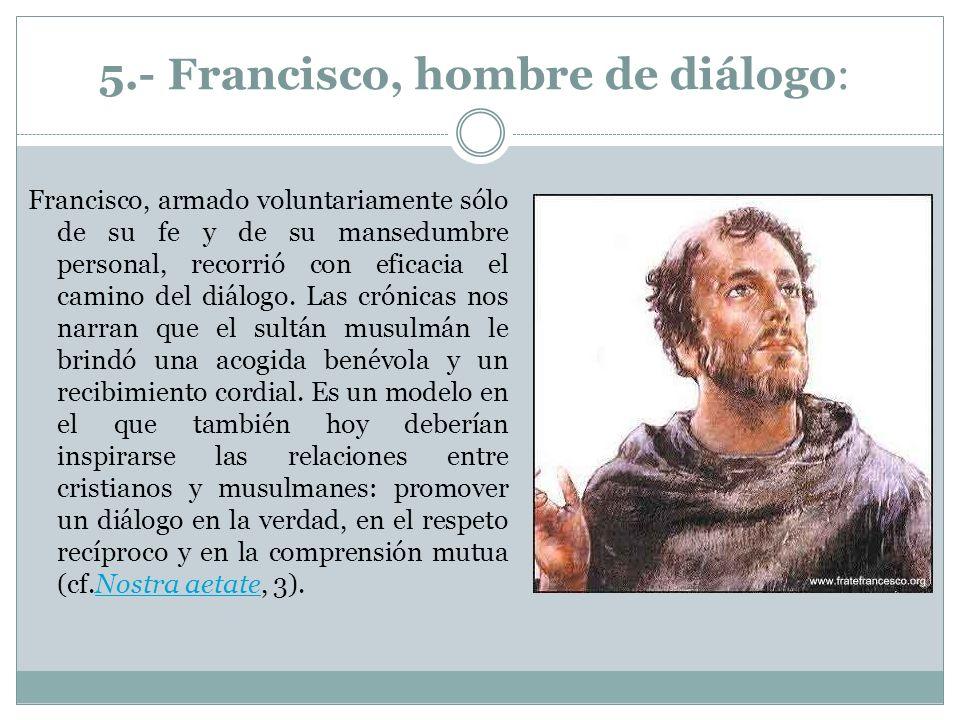 5.- Francisco, hombre de diálogo: Francisco, armado voluntariamente sólo de su fe y de su mansedumbre personal, recorrió con eficacia el camino del di