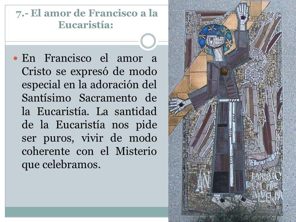 7.- El amor de Francisco a la Eucaristía: En Francisco el amor a Cristo se expresó de modo especial en la adoración del Santísimo Sacramento de la Euc