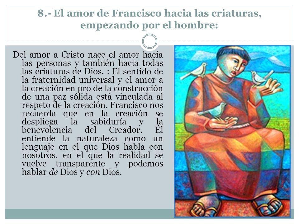 8.- El amor de Francisco hacia las criaturas, empezando por el hombre: Del amor a Cristo nace el amor hacia las personas y también hacia todas las cri