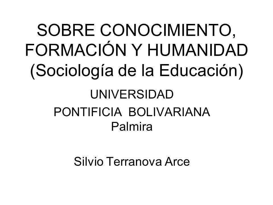 SOBRE CONOCIMIENTO, FORMACIÓN Y HUMANIDAD (Sociología de la Educación) UNIVERSIDAD PONTIFICIA BOLIVARIANA Palmira Silvio Terranova Arce