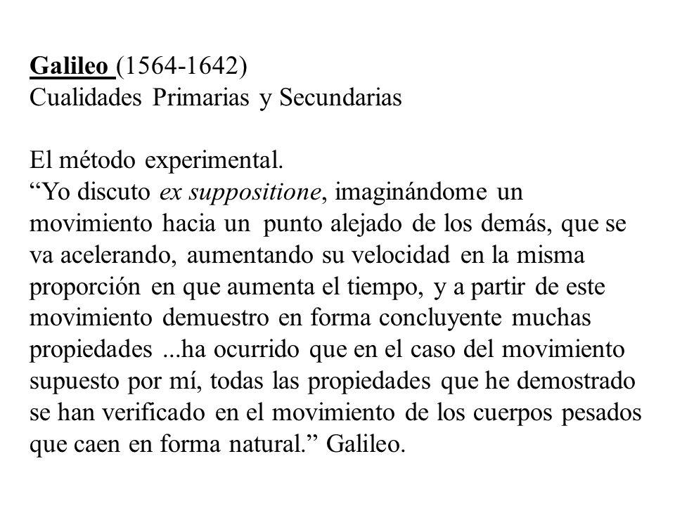 Galileo (1564-1642) Cualidades Primarias y Secundarias El método experimental. Yo discuto ex suppositione, imaginándome un movimiento hacia un punto a
