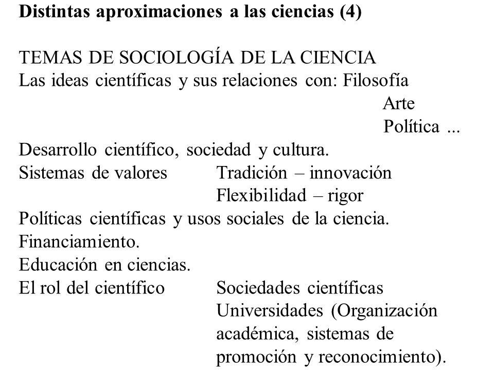 Distintas aproximaciones a las ciencias (4) TEMAS DE SOCIOLOGÍA DE LA CIENCIA Las ideas científicas y sus relaciones con: Filosofía Arte Política... D