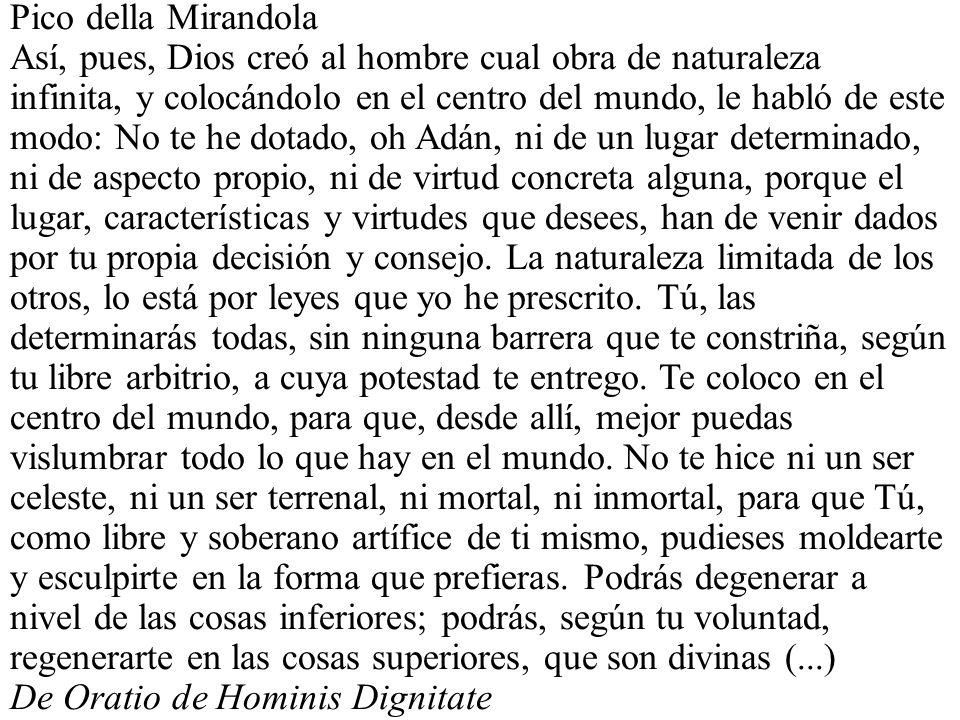 Pico della Mirandola Así, pues, Dios creó al hombre cual obra de naturaleza infinita, y colocándolo en el centro del mundo, le habló de este modo: No