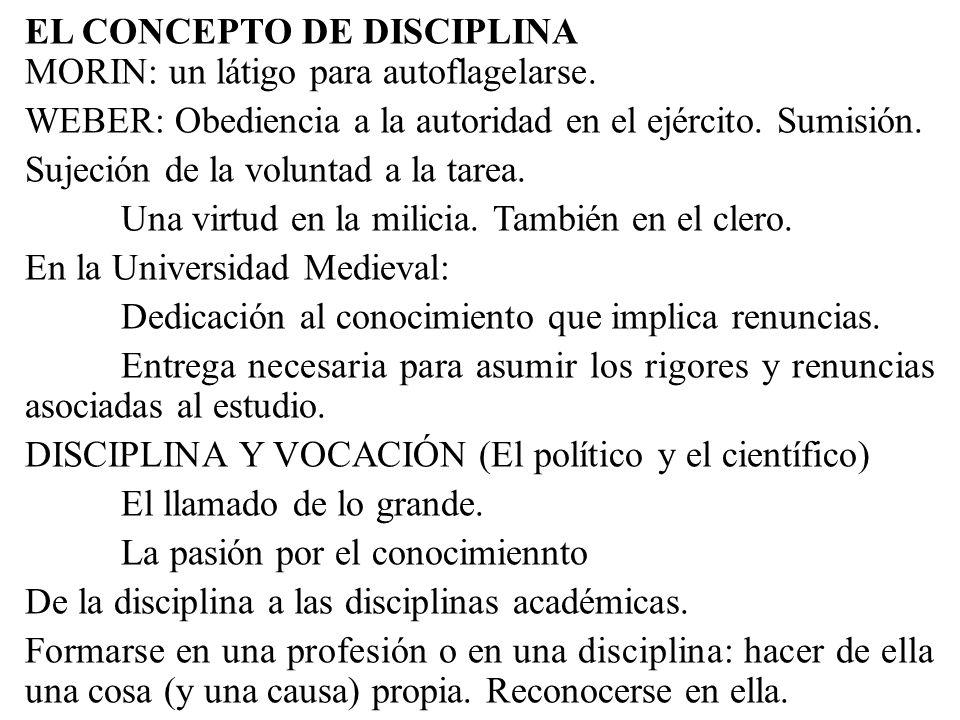 EL CONCEPTO DE DISCIPLINA MORIN: un látigo para autoflagelarse. WEBER: Obediencia a la autoridad en el ejército. Sumisión. Sujeción de la voluntad a l