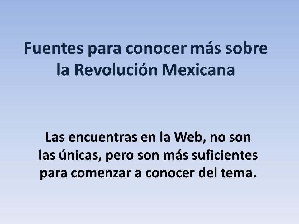 Fuentes para conocer más sobre la Revolución Mexicana Las encuentras en la Web, no son las únicas, pero son más suficientes para comenzar a conocer de