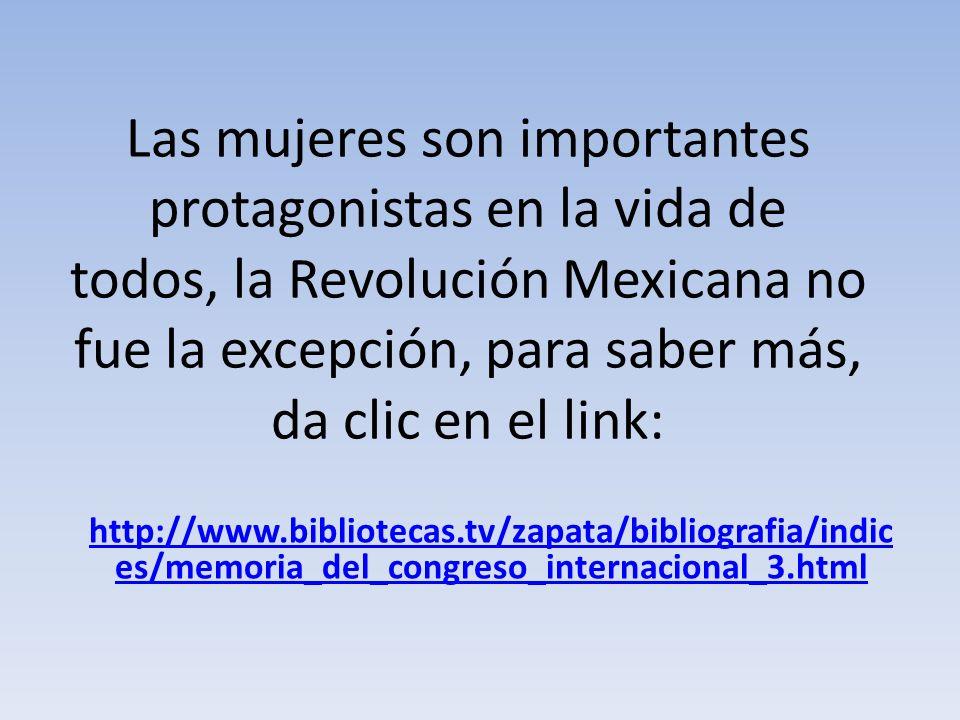 Las mujeres son importantes protagonistas en la vida de todos, la Revolución Mexicana no fue la excepción, para saber más, da clic en el link: http://