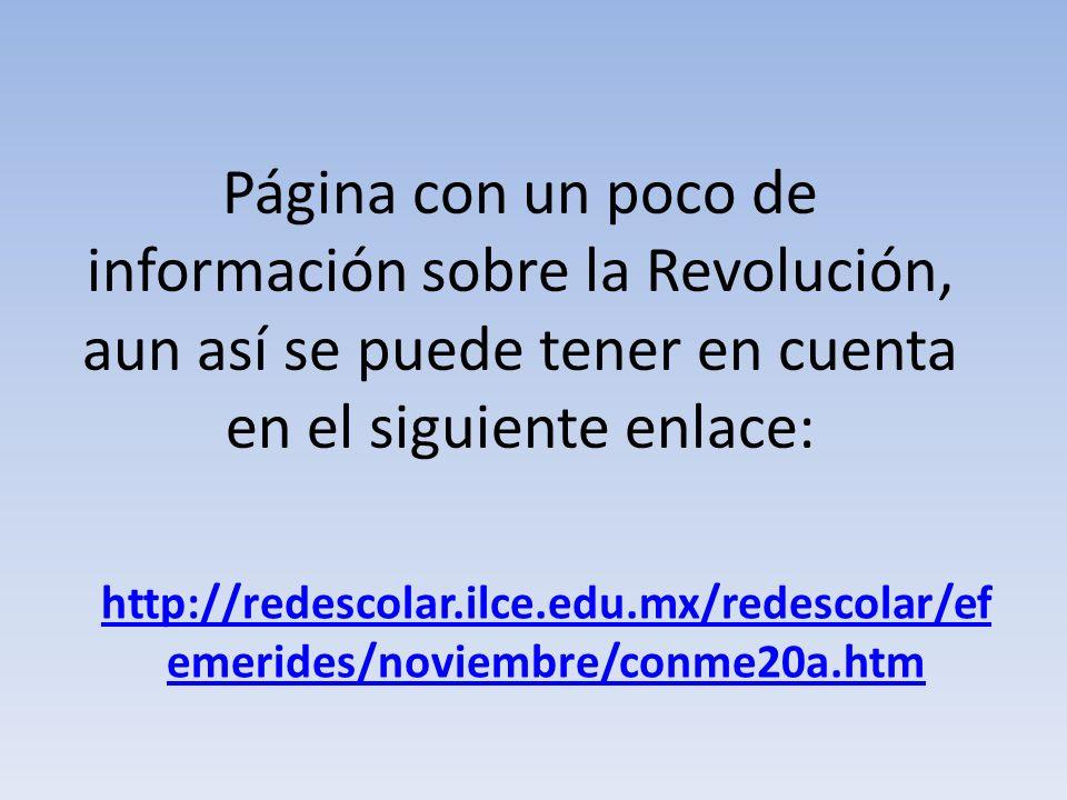 Página con un poco de información sobre la Revolución, aun así se puede tener en cuenta en el siguiente enlace: http://redescolar.ilce.edu.mx/redescol