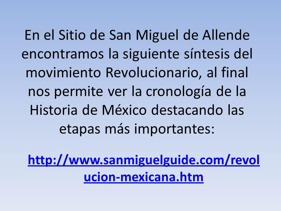 En el Sitio de San Miguel de Allende encontramos la siguiente síntesis del movimiento Revolucionario, al final nos permite ver la cronología de la His