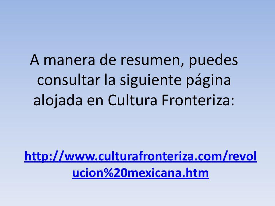 A manera de resumen, puedes consultar la siguiente página alojada en Cultura Fronteriza: http://www.culturafronteriza.com/revol ucion%20mexicana.htm
