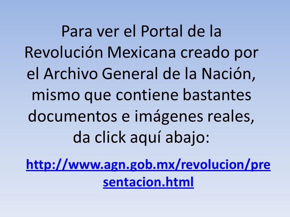 Para ver el Portal de la Revolución Mexicana creado por el Archivo General de la Nación, mismo que contiene bastantes documentos e imágenes reales, da