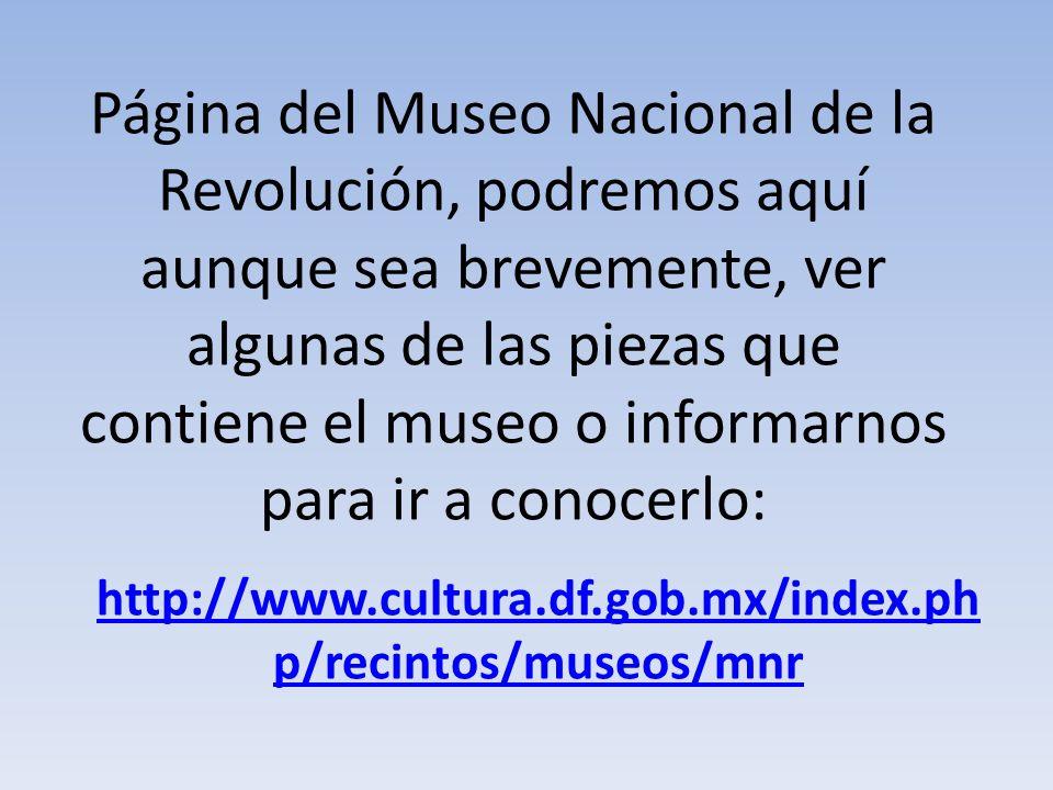 Página del Museo Nacional de la Revolución, podremos aquí aunque sea brevemente, ver algunas de las piezas que contiene el museo o informarnos para ir