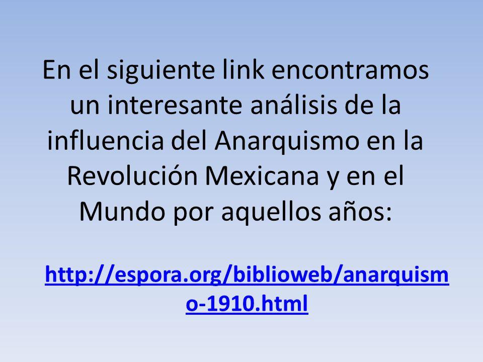 En el siguiente link encontramos un interesante análisis de la influencia del Anarquismo en la Revolución Mexicana y en el Mundo por aquellos años: ht