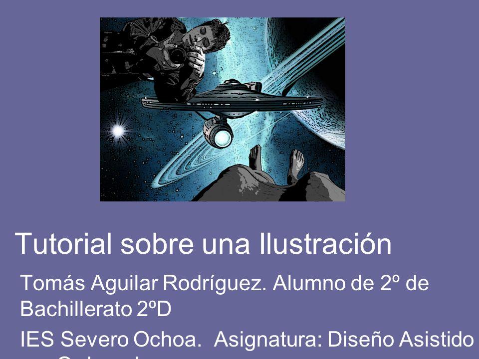 Tutorial sobre una Ilustración Tomás Aguilar Rodríguez. Alumno de 2º de Bachillerato 2ºD IES Severo Ochoa. Asignatura: Diseño Asistido por Ordenador P