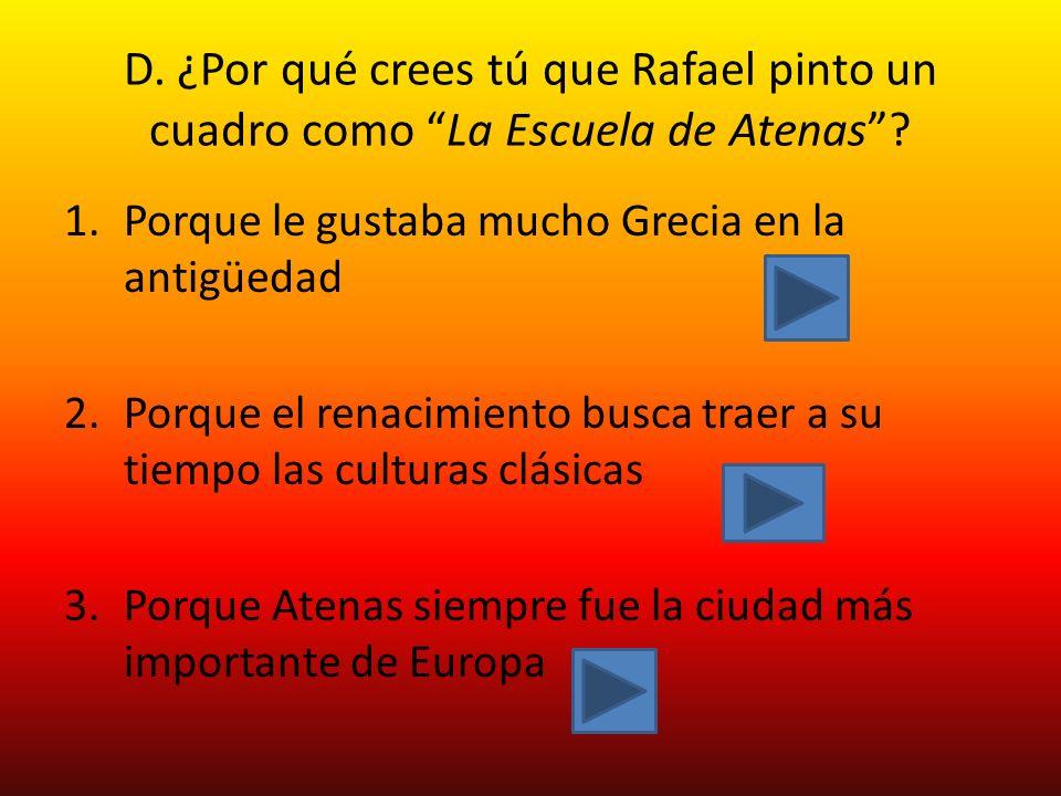 D.¿Por qué crees tú que Rafael pinto un cuadro como La Escuela de Atenas.