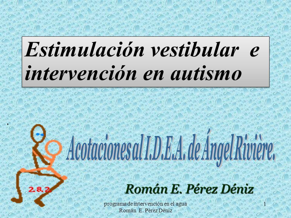 1 Román E. Pérez Déniz Estimulación vestibular e intervención en autismo programa de intervención en el agua Román E. Pérez Déniz