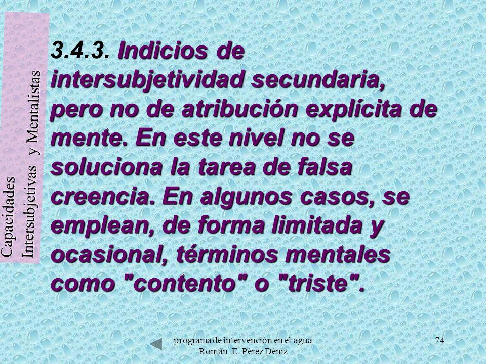 74 Indicios de intersubjetividad secundaria, pero no de atribución explícita de mente. En este nivel no se soluciona la tarea de falsa creencia. En al