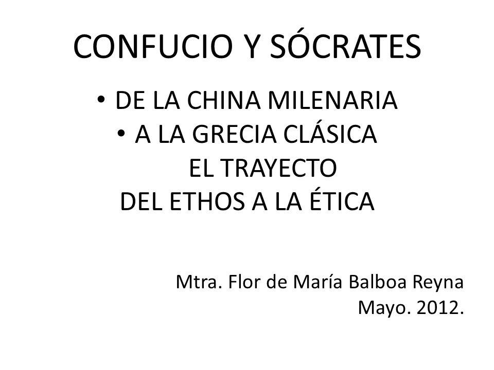 CONFUCIO Y SÓCRATES DE LA CHINA MILENARIA A LA GRECIA CLÁSICA EL TRAYECTO DEL ETHOS A LA ÉTICA Mtra. Flor de María Balboa Reyna Mayo. 2012.