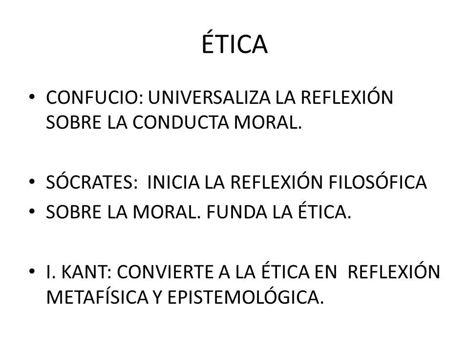 ÉTICA CONFUCIO: UNIVERSALIZA LA REFLEXIÓN SOBRE LA CONDUCTA MORAL. SÓCRATES: INICIA LA REFLEXIÓN FILOSÓFICA SOBRE LA MORAL. FUNDA LA ÉTICA. I. KANT: C