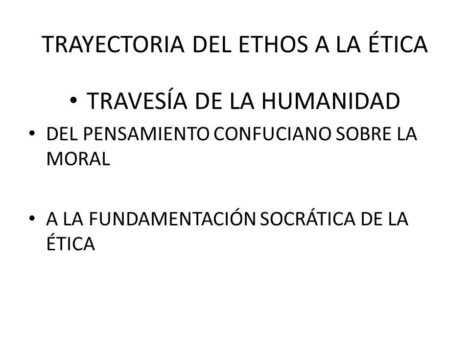 TRAYECTORIA DEL ETHOS A LA ÉTICA TRAVESÍA DE LA HUMANIDAD DEL PENSAMIENTO CONFUCIANO SOBRE LA MORAL A LA FUNDAMENTACIÓN SOCRÁTICA DE LA ÉTICA
