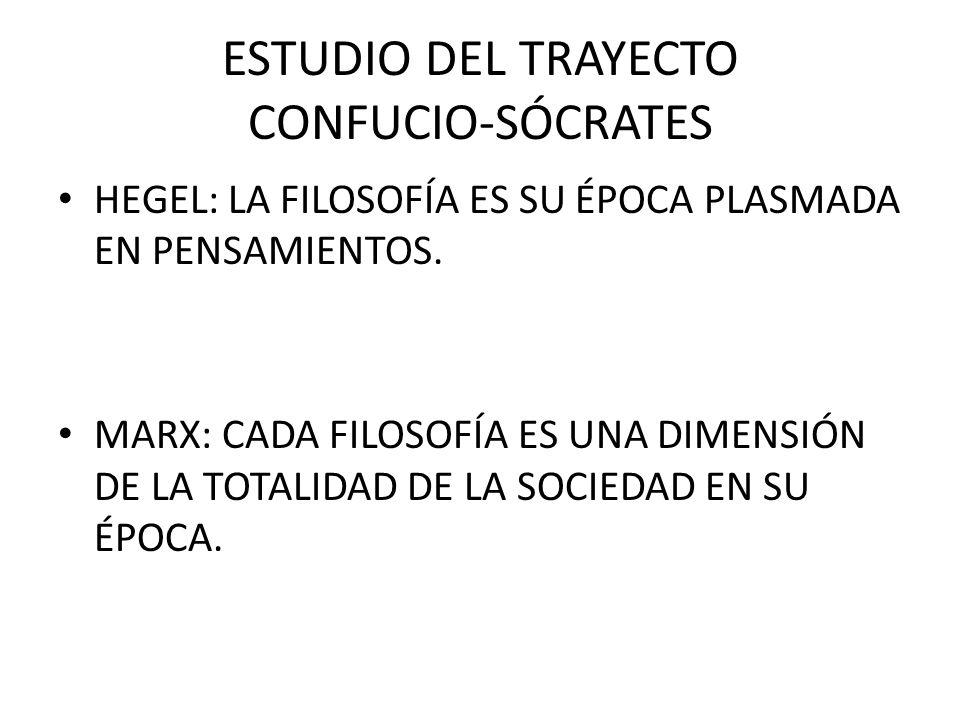 ESTUDIO DEL TRAYECTO CONFUCIO-SÓCRATES HEGEL: LA FILOSOFÍA ES SU ÉPOCA PLASMADA EN PENSAMIENTOS. MARX: CADA FILOSOFÍA ES UNA DIMENSIÓN DE LA TOTALIDAD