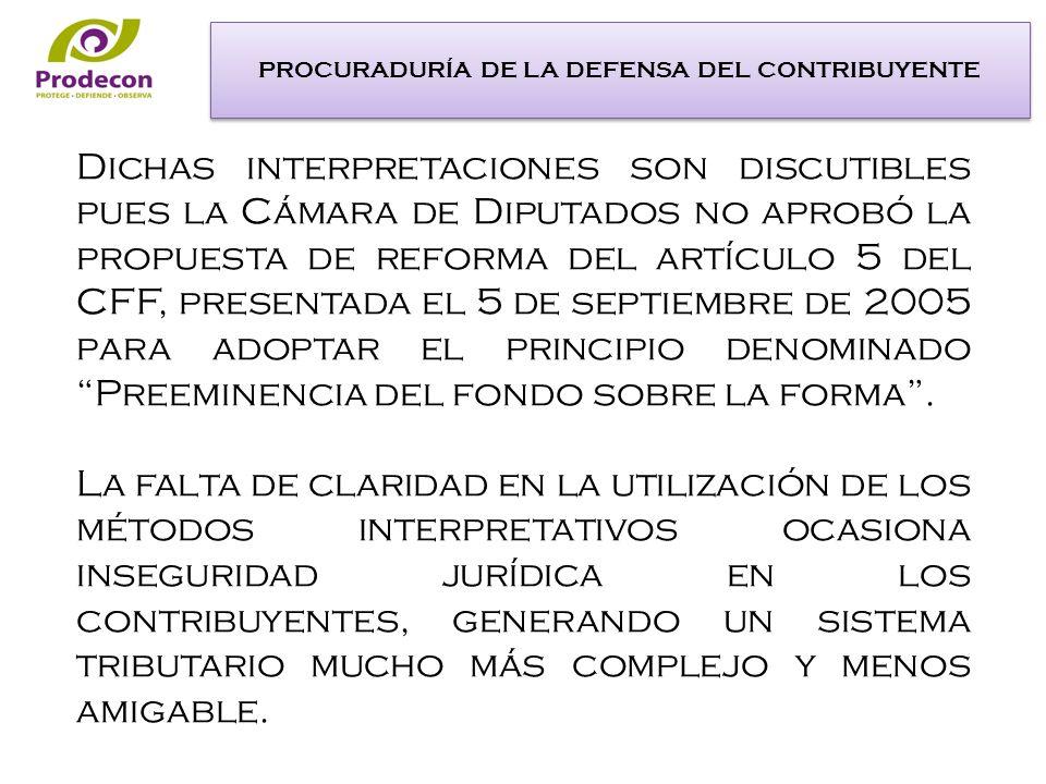 Dichas interpretaciones son discutibles pues la Cámara de Diputados no aprobó la propuesta de reforma del artículo 5 del CFF, presentada el 5 de septiembre de 2005 para adoptar el principio denominado Preeminencia del fondo sobre la forma.