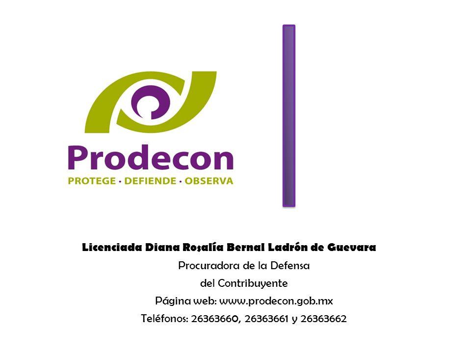 Licenciada Diana Rosalía Bernal Ladrón de Guevara Procuradora de la Defensa del Contribuyente Página web: www.prodecon.gob.mx Teléfonos: 26363660, 26363661 y 26363662