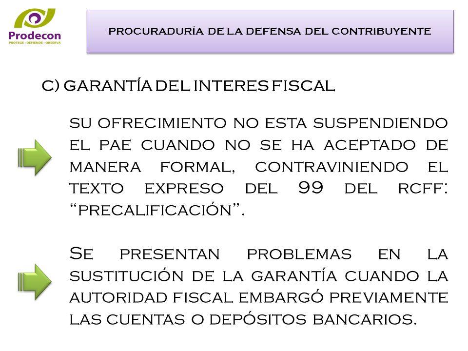 C) GARANTÍA DEL INTERES FISCAL su ofrecimiento no esta suspendiendo el pae cuando no se ha aceptado de manera formal, contraviniendo el texto expreso del 99 del rcff: precalificación.
