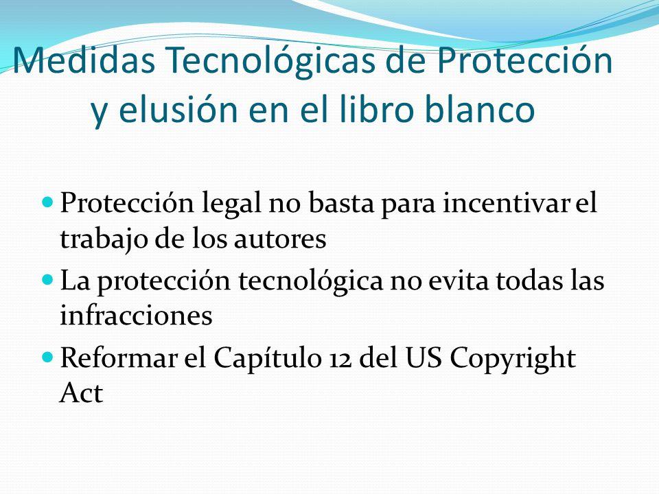 Medidas Tecnológicas de Protección y elusión en el libro blanco Protección legal no basta para incentivar el trabajo de los autores La protección tecnológica no evita todas las infracciones Reformar el Capítulo 12 del US Copyright Act