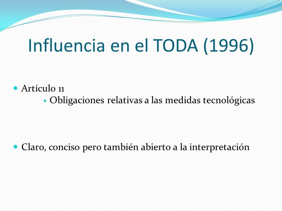 Influencia en el TODA (1996) Artículo 11 Obligaciones relativas a las medidas tecnológicas Claro, conciso pero también abierto a la interpretación