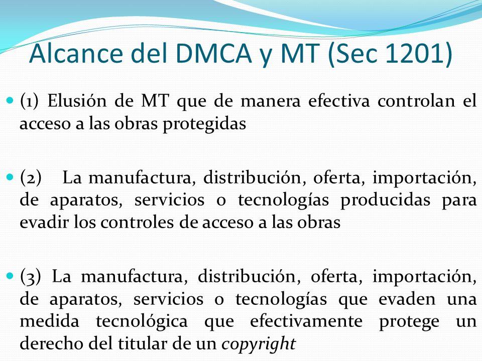 Alcance del DMCA y MT (Sec 1201) (1) Elusión de MT que de manera efectiva controlan el acceso a las obras protegidas (2) La manufactura, distribución, oferta, importación, de aparatos, servicios o tecnologías producidas para evadir los controles de acceso a las obras (3) La manufactura, distribución, oferta, importación, de aparatos, servicios o tecnologías que evaden una medida tecnológica que efectivamente protege un derecho del titular de un copyright
