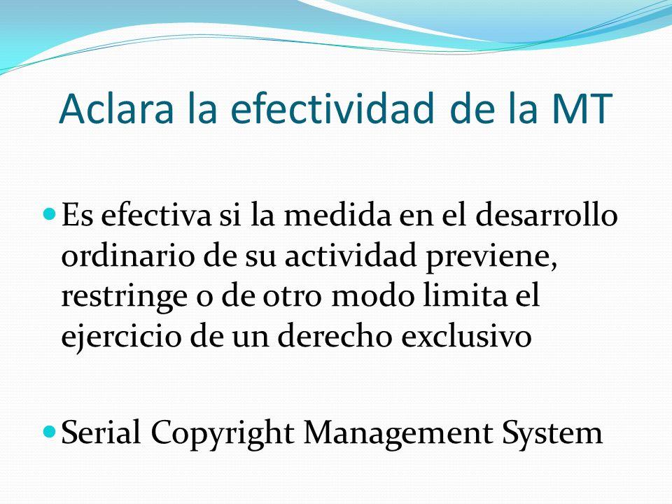 Aclara la efectividad de la MT Es efectiva si la medida en el desarrollo ordinario de su actividad previene, restringe o de otro modo limita el ejercicio de un derecho exclusivo Serial Copyright Management System