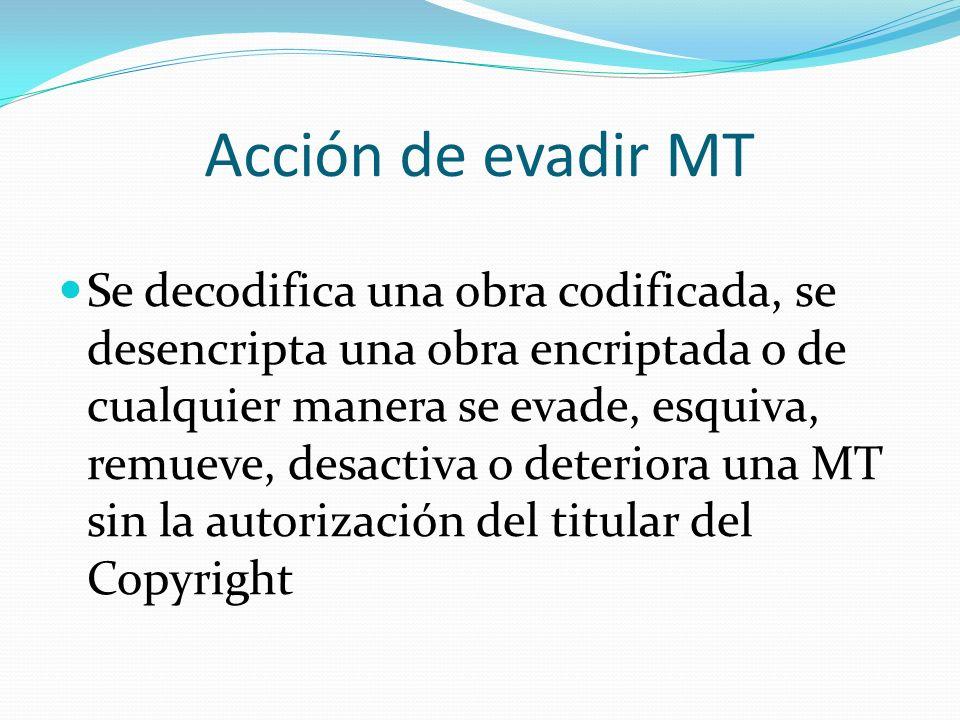 Acción de evadir MT Se decodifica una obra codificada, se desencripta una obra encriptada o de cualquier manera se evade, esquiva, remueve, desactiva o deteriora una MT sin la autorización del titular del Copyright