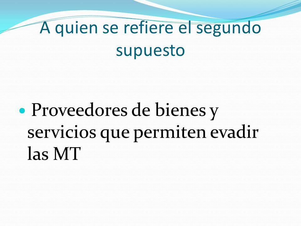 A quien se refiere el segundo supuesto Proveedores de bienes y servicios que permiten evadir las MT