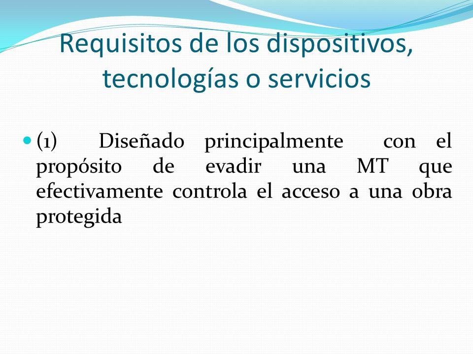 Requisitos de los dispositivos, tecnologías o servicios (1) Diseñado principalmente con el propósito de evadir una MT que efectivamente controla el acceso a una obra protegida