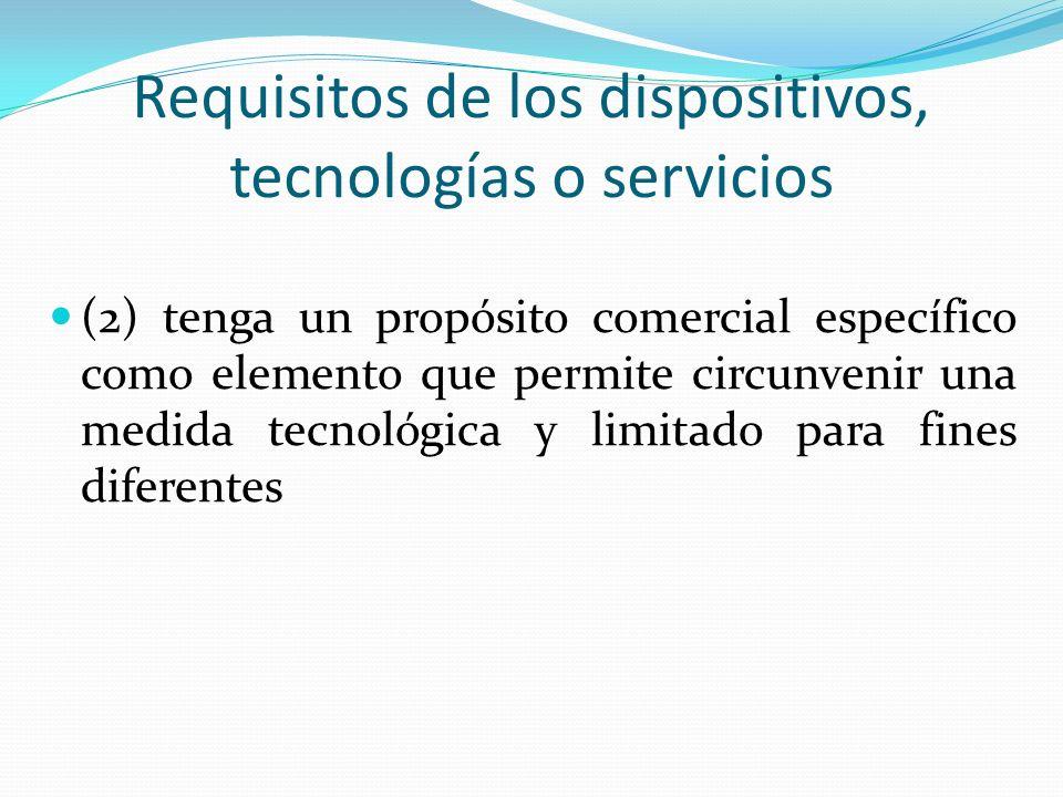 Requisitos de los dispositivos, tecnologías o servicios (2) tenga un propósito comercial específico como elemento que permite circunvenir una medida tecnológica y limitado para fines diferentes