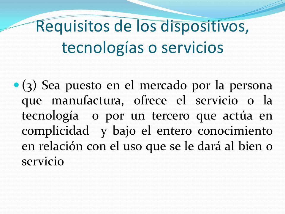 Requisitos de los dispositivos, tecnologías o servicios (3) Sea puesto en el mercado por la persona que manufactura, ofrece el servicio o la tecnología o por un tercero que actúa en complicidad y bajo el entero conocimiento en relación con el uso que se le dará al bien o servicio