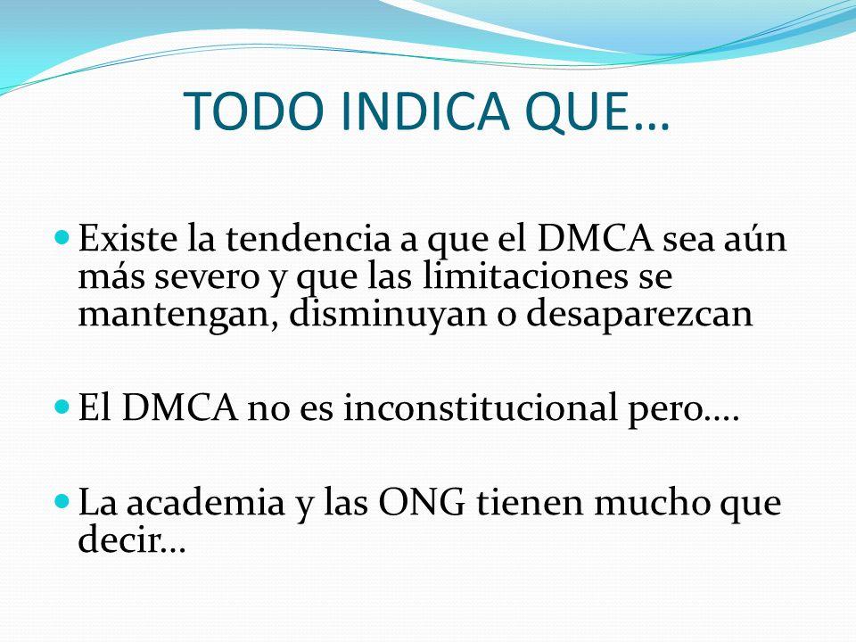 TODO INDICA QUE… Existe la tendencia a que el DMCA sea aún más severo y que las limitaciones se mantengan, disminuyan o desaparezcan El DMCA no es inconstitucional pero….