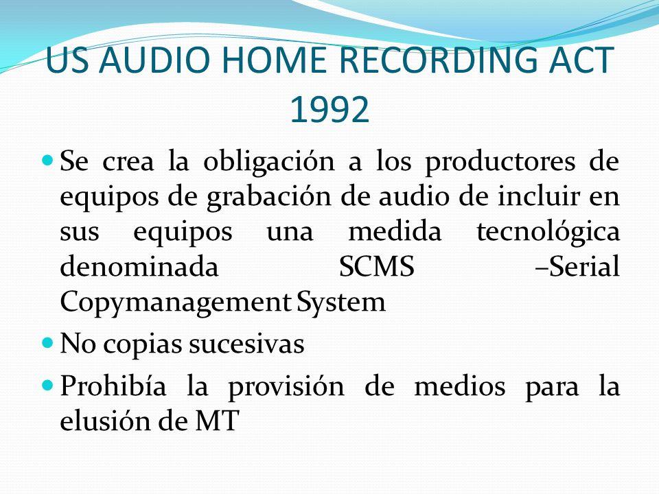 US AUDIO HOME RECORDING ACT 1992 Se crea la obligación a los productores de equipos de grabación de audio de incluir en sus equipos una medida tecnológica denominada SCMS –Serial Copymanagement System No copias sucesivas Prohibía la provisión de medios para la elusión de MT