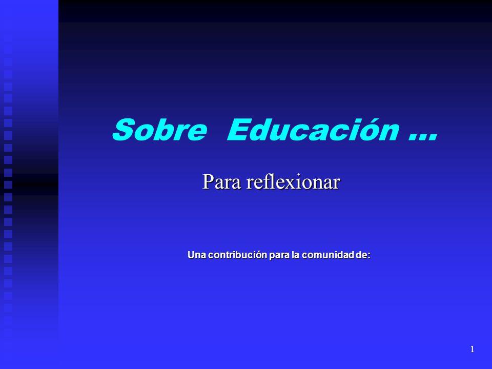 Sobre Educación … Para reflexionar Una contribución para la comunidad de: 1