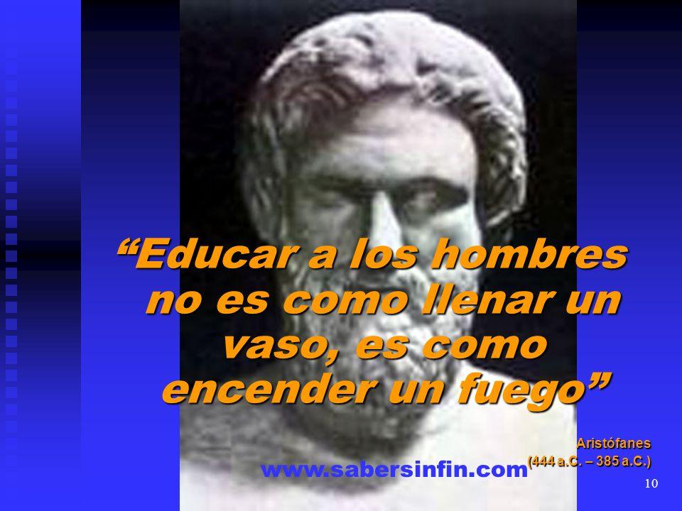 Educar a los hombres no es como llenar un vaso, es como encender un fuego Aristófanes (444 a.C. – 385 a.C.) www.sabersinfin.com 10