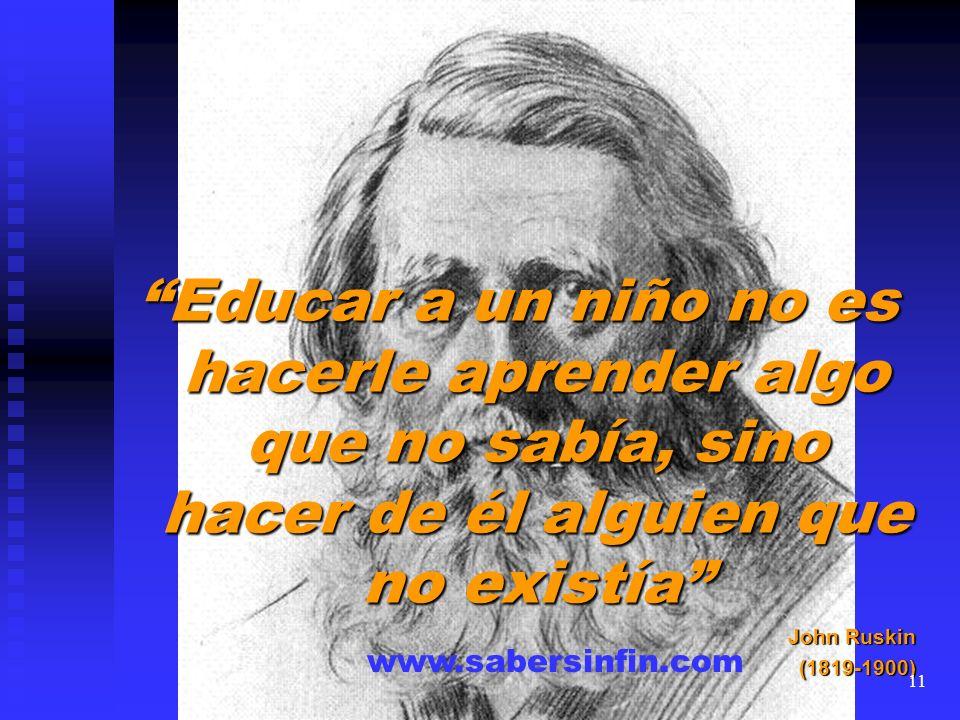 Educar a un niño no es hacerle aprender algo que no sabía, sino hacer de él alguien que no existía John Ruskin (1819-1900) www.sabersinfin.com 11