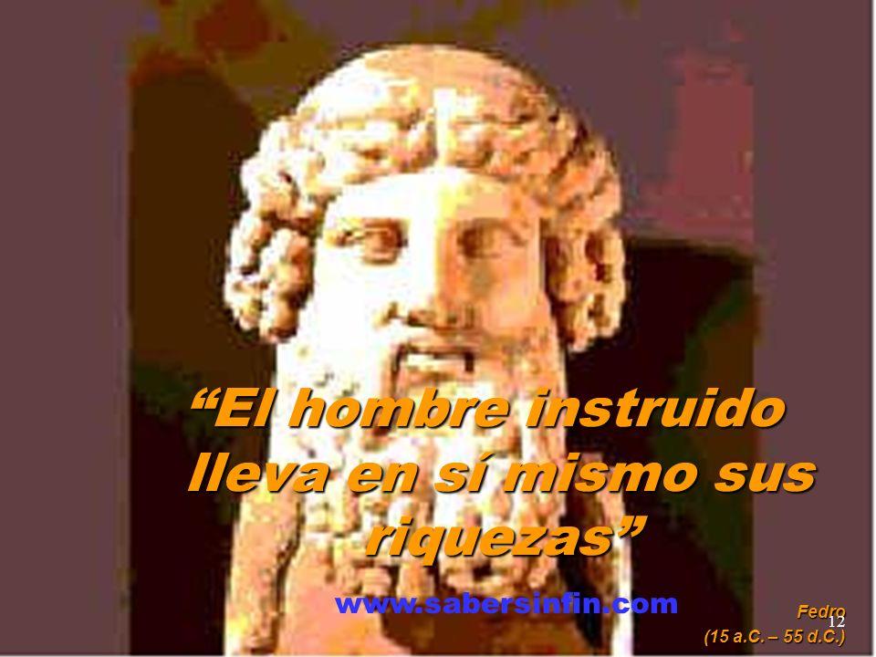 El hombre instruido lleva en sí mismo sus riquezas Fedro (15 a.C. – 55 d.C.) www.sabersinfin.com 12