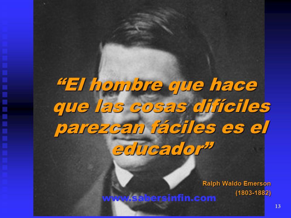 El hombre que hace que las cosas difíciles parezcan fáciles es el educador Ralph Waldo Emerson (1803-1882) www.sabersinfin.com 13